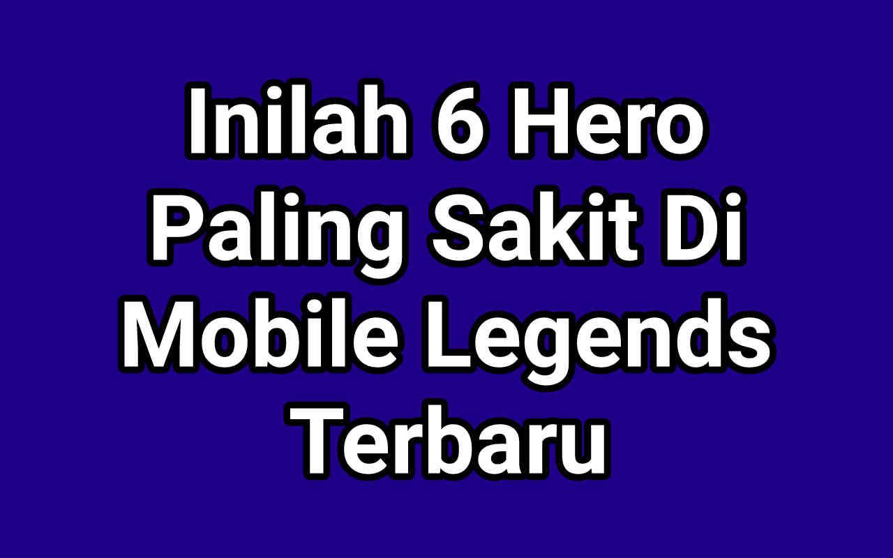 6 Hero Paling Sakit Di Mobile Legend Yang Lagi OP Terbaru 2021