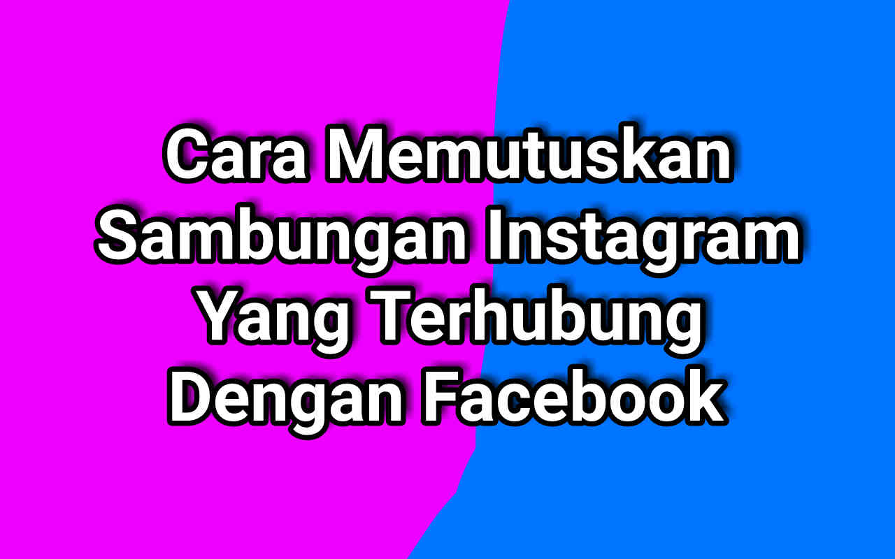 6 Cara Memutuskan Akun Instagram Dari Facebook Terbaru
