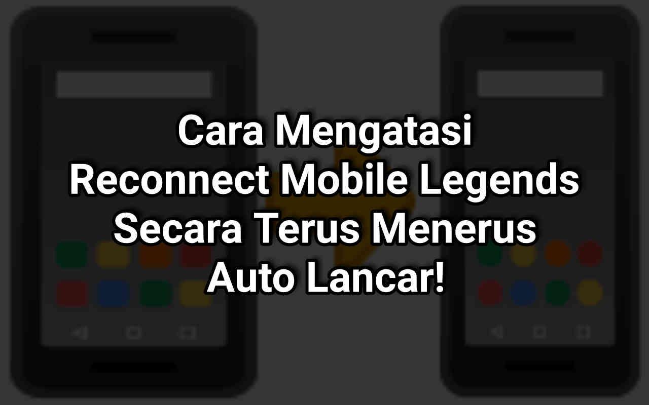 Cara Mengatasi Reconnect Mobile Legends ML Terus, Auto Lancar