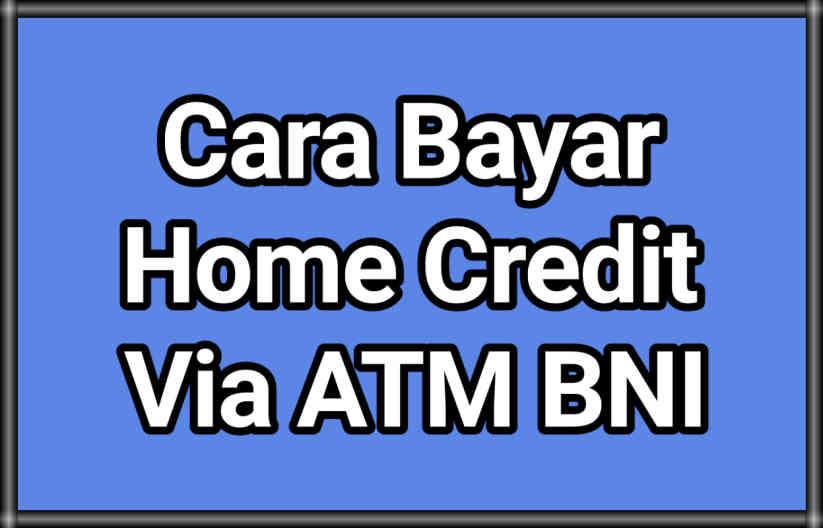9 Cara Bayar Home Credit Via ATM BNI Terbaru 2021