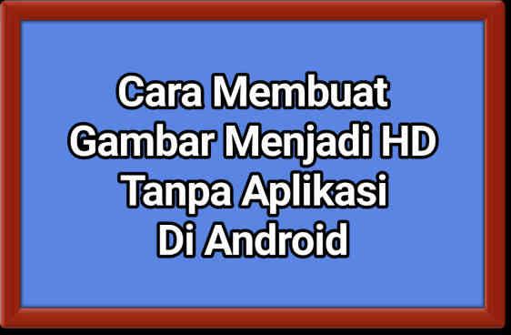 √ +4 Cara Membuat Gambar Menjadi HD Tanpa Aplikasi Di Android